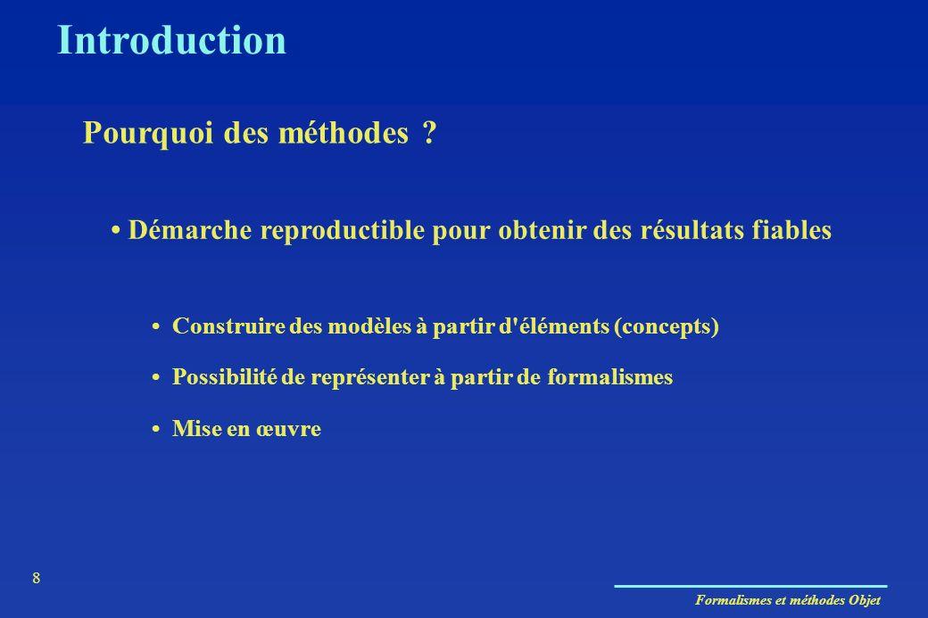 Formalismes et méthodes Objet 8 Introduction Pourquoi des méthodes ? Démarche reproductible pour obtenir des résultats fiables Construire des modèles