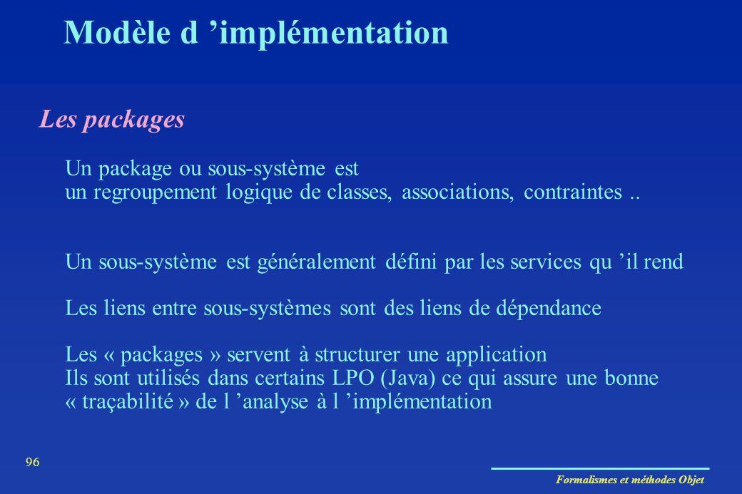 Formalismes et méthodes Objet 96 Modèle d implémentation Les packages Un package ou sous-système est un regroupement logique de classes, associations,