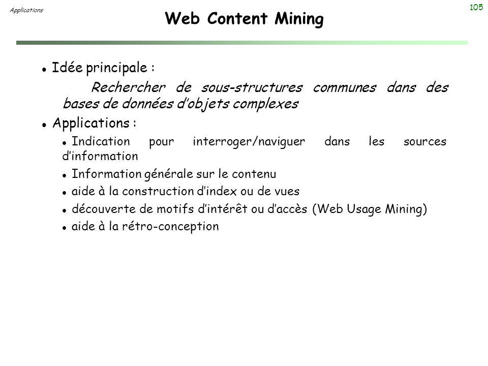 105 Web Content Mining Applications l Idée principale : Rechercher de sous-structures communes dans des bases de données dobjets complexes l Applicati