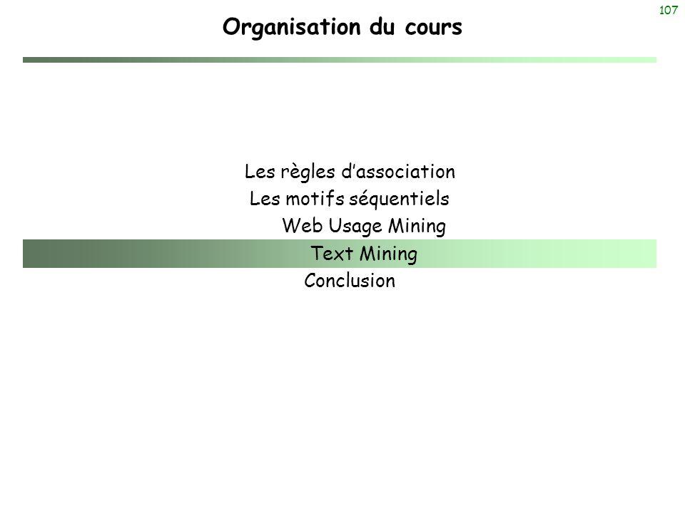107 Organisation du cours Les règles dassociation Les motifs séquentiels Web Usage Mining Text Mining Conclusion