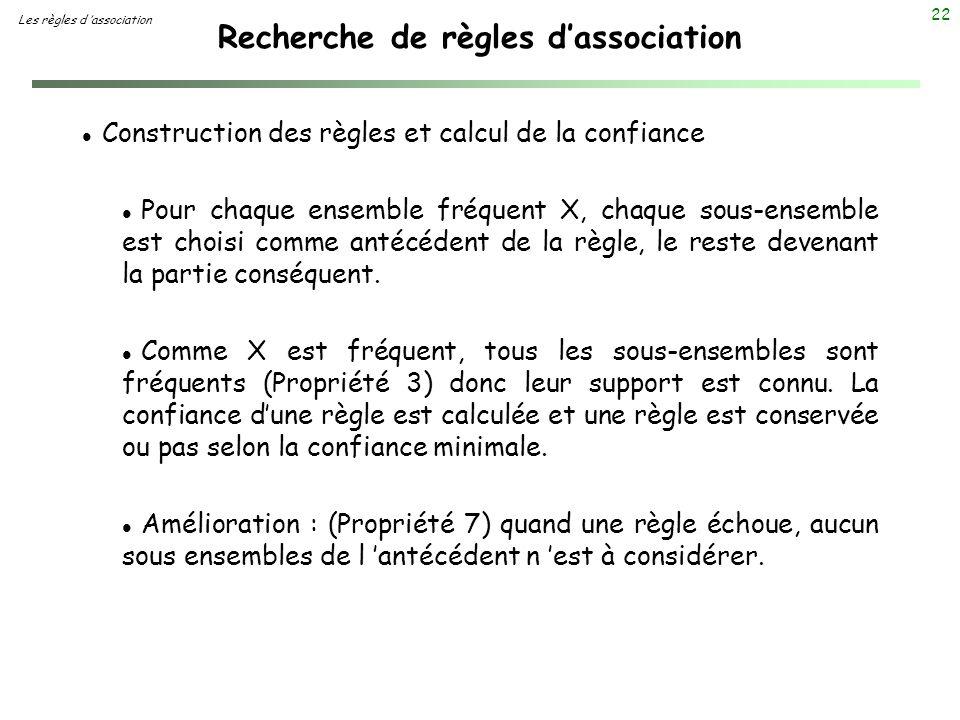 22 Recherche de règles dassociation Les règles d association l Construction des règles et calcul de la confiance l Pour chaque ensemble fréquent X, ch