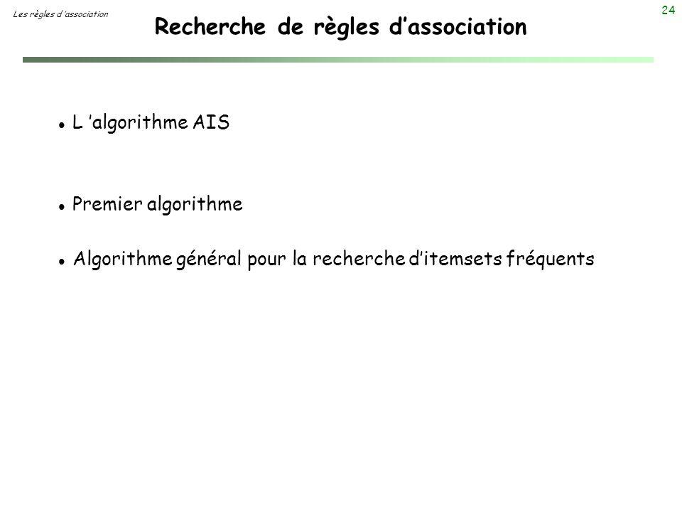 24 Recherche de règles dassociation Les règles d association l L algorithme AIS l Premier algorithme l Algorithme général pour la recherche ditemsets