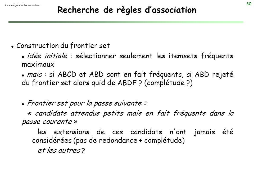 30 Recherche de règles dassociation Les règles d association l Construction du frontier set l idée initiale : sélectionner seulement les itemsets fréq