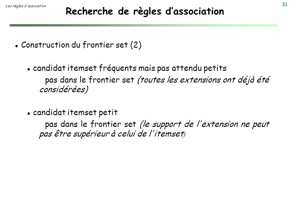 31 Recherche de règles dassociation Les règles d association l Construction du frontier set (2) l candidat itemset fréquents mais pas attendu petits p