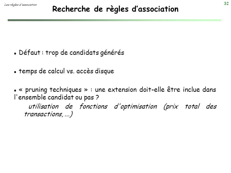 32 Recherche de règles dassociation Les règles d association l Défaut : trop de candidats générés l temps de calcul vs. accès disque l « pruning techn