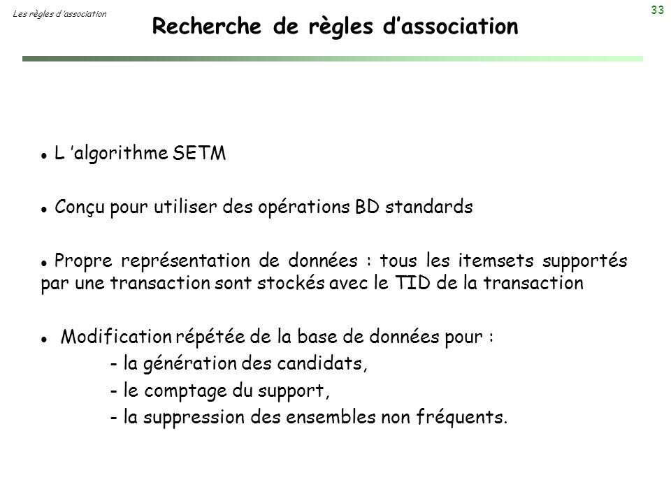 33 Recherche de règles dassociation Les règles d association l L algorithme SETM l Conçu pour utiliser des opérations BD standards l Propre représenta