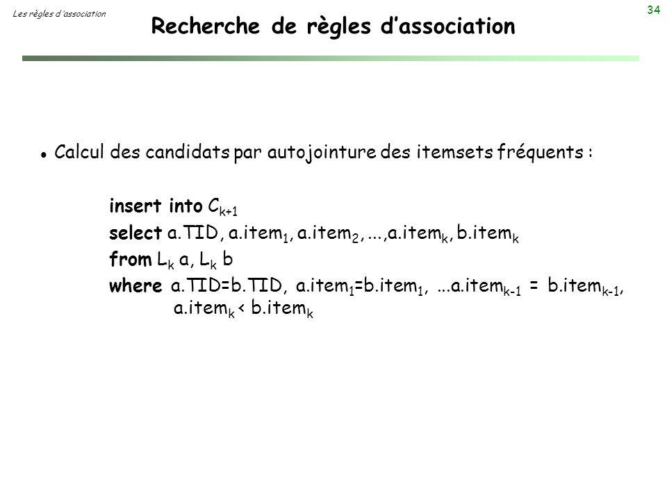 34 Recherche de règles dassociation Les règles d association l Calcul des candidats par autojointure des itemsets fréquents : insert into C k+1 select
