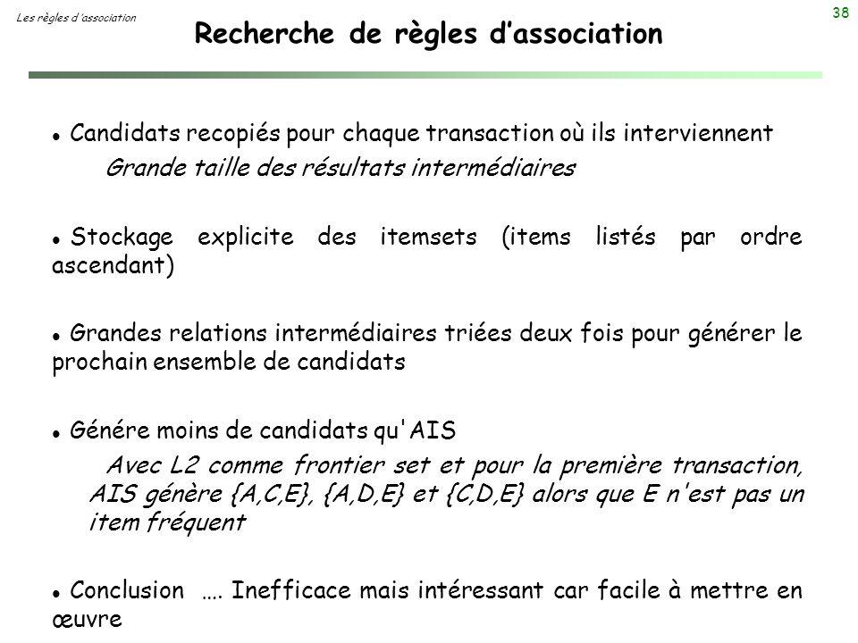 38 Recherche de règles dassociation Les règles d association l Candidats recopiés pour chaque transaction où ils interviennent Grande taille des résul