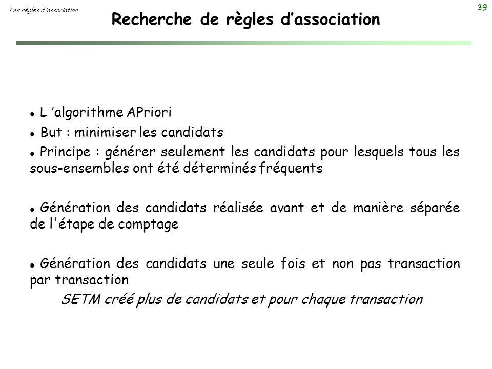 39 Recherche de règles dassociation Les règles d association l L algorithme APriori l But : minimiser les candidats l Principe : générer seulement les