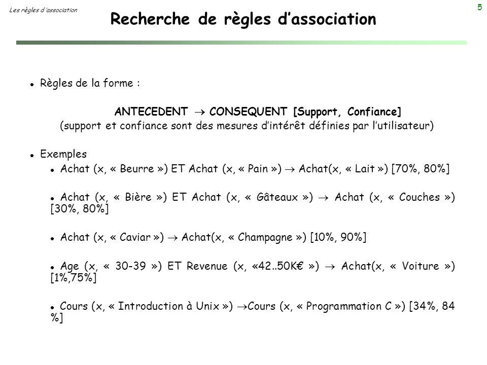 5 Recherche de règles dassociation Les règles d association l Règles de la forme : ANTECEDENT CONSEQUENT [Support, Confiance] (support et confiance so