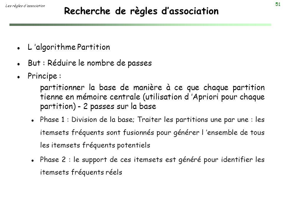 51 Recherche de règles dassociation Les règles d association l L algorithme Partition l But : Réduire le nombre de passes l Principe : partitionner la