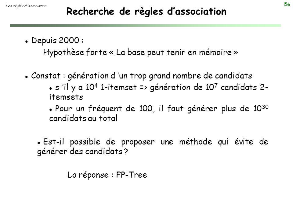 56 Recherche de règles dassociation Les règles d association l Depuis 2000 : Hypothèse forte « La base peut tenir en mémoire » l Constat : génération