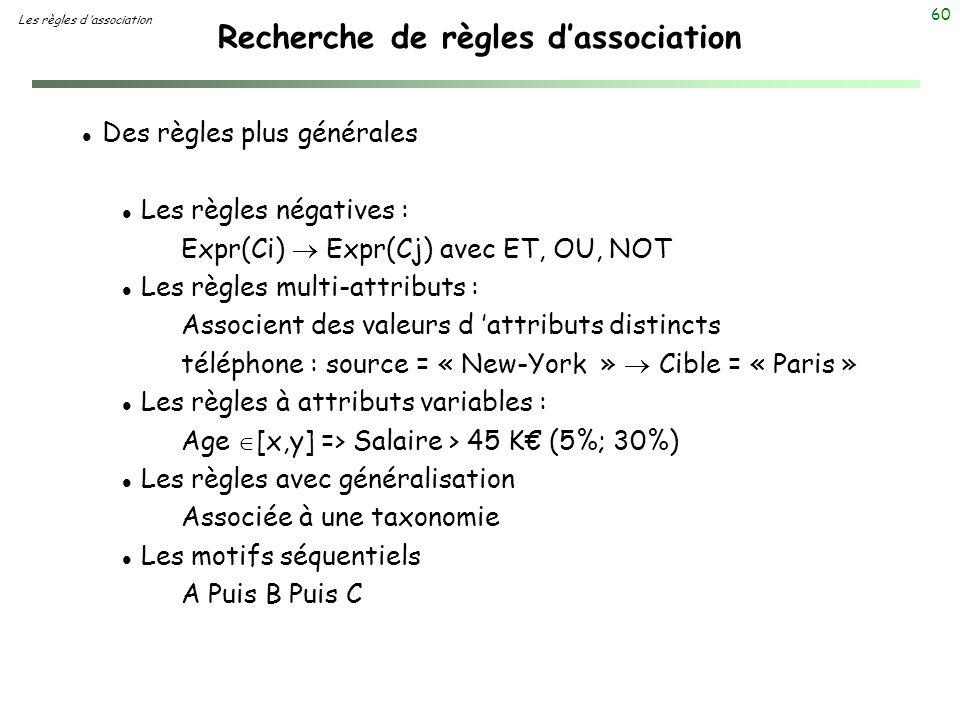 60 Recherche de règles dassociation Les règles d association l Des règles plus générales l Les règles négatives : Expr(Ci) Expr(Cj) avec ET, OU, NOT l