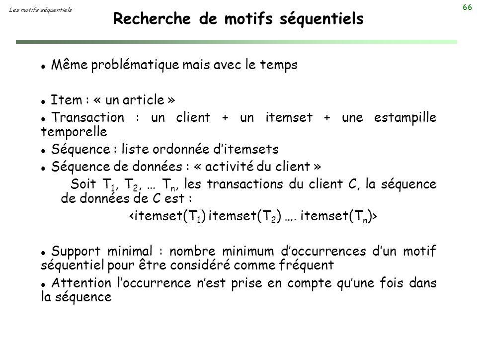 66 Recherche de motifs séquentiels Les motifs séquentiels l Même problématique mais avec le temps l Item : « un article » l Transaction : un client +