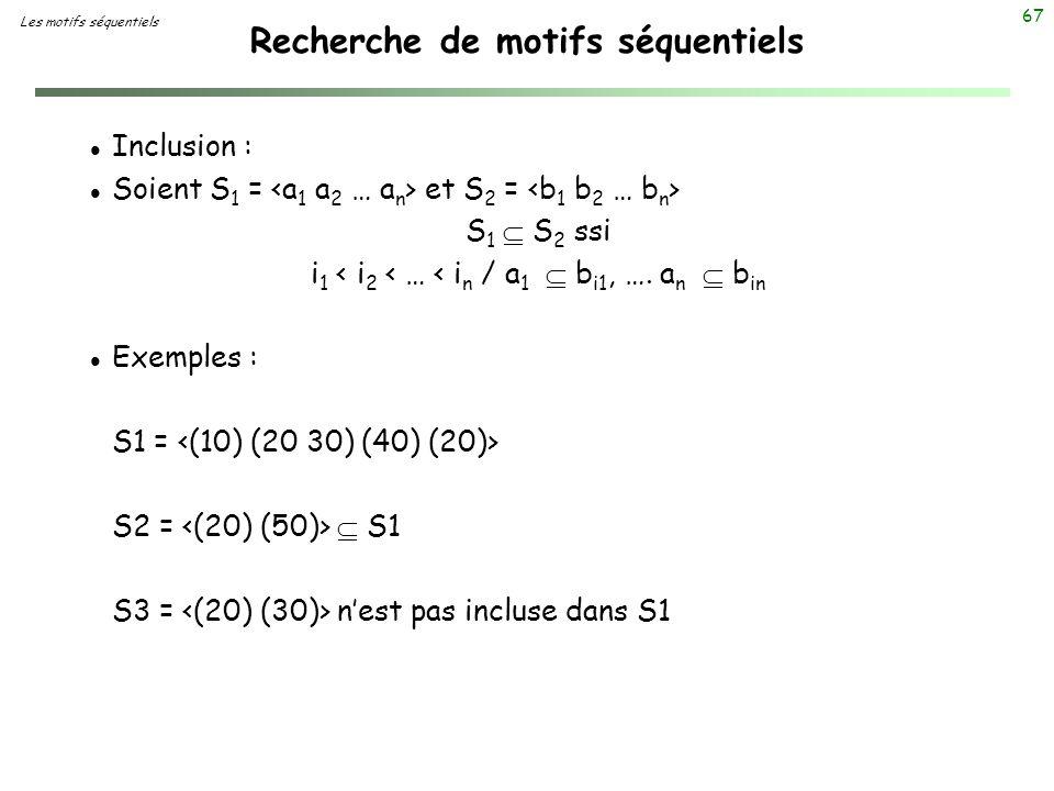 67 Recherche de motifs séquentiels Les motifs séquentiels l Inclusion : l Soient S 1 = et S 2 = S 1 S 2 ssi i 1 < i 2 < … < i n / a 1 b i1, …. a n b i