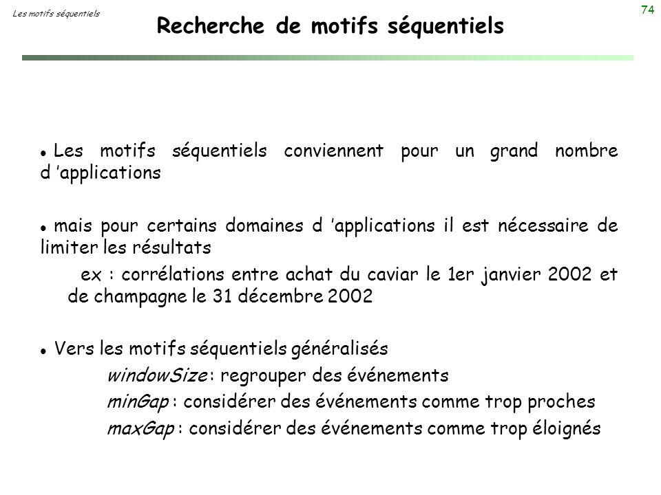 74 Recherche de motifs séquentiels l Les motifs séquentiels conviennent pour un grand nombre d applications l mais pour certains domaines d applicatio