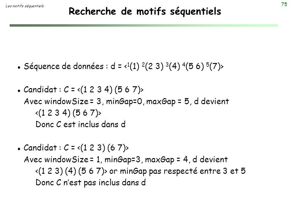75 Recherche de motifs séquentiels l Séquence de données : d = l Candidat : C = Avec windowSize = 3, minGap=0, maxGap = 5, d devient Donc C est inclus