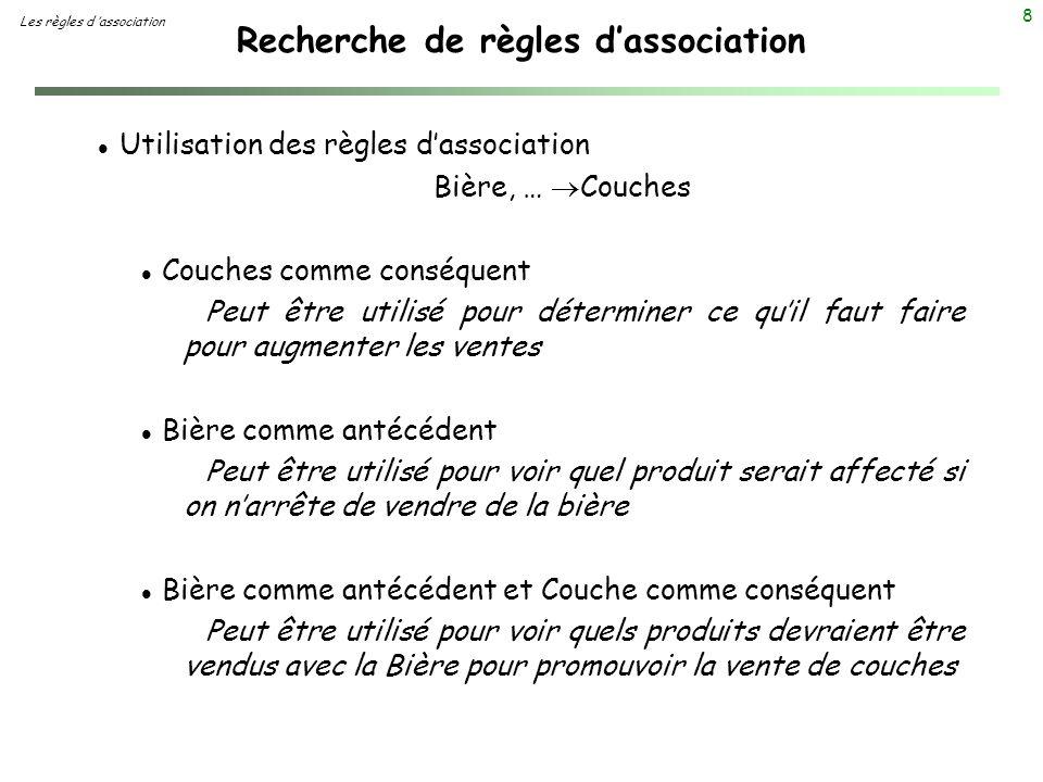 8 Recherche de règles dassociation Les règles d association l Utilisation des règles dassociation Bière, … Couches l Couches comme conséquent Peut êtr