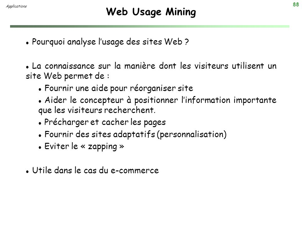 88 Web Usage Mining Applications l Pourquoi analyse lusage des sites Web ? l La connaissance sur la manière dont les visiteurs utilisent un site Web p