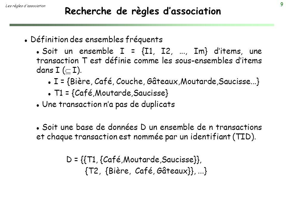 9 Recherche de règles dassociation Les règles d association l Définition des ensembles fréquents Soit un ensemble I = {I1, I2,..., Im} ditems, une tra