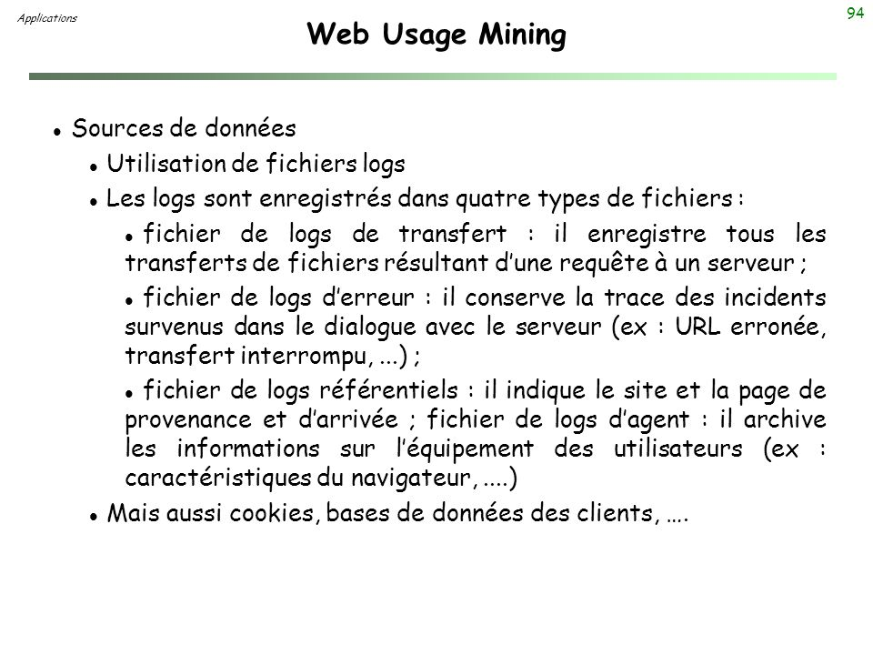 94 Web Usage Mining l Sources de données l Utilisation de fichiers logs l Les logs sont enregistrés dans quatre types de fichiers : l fichier de logs