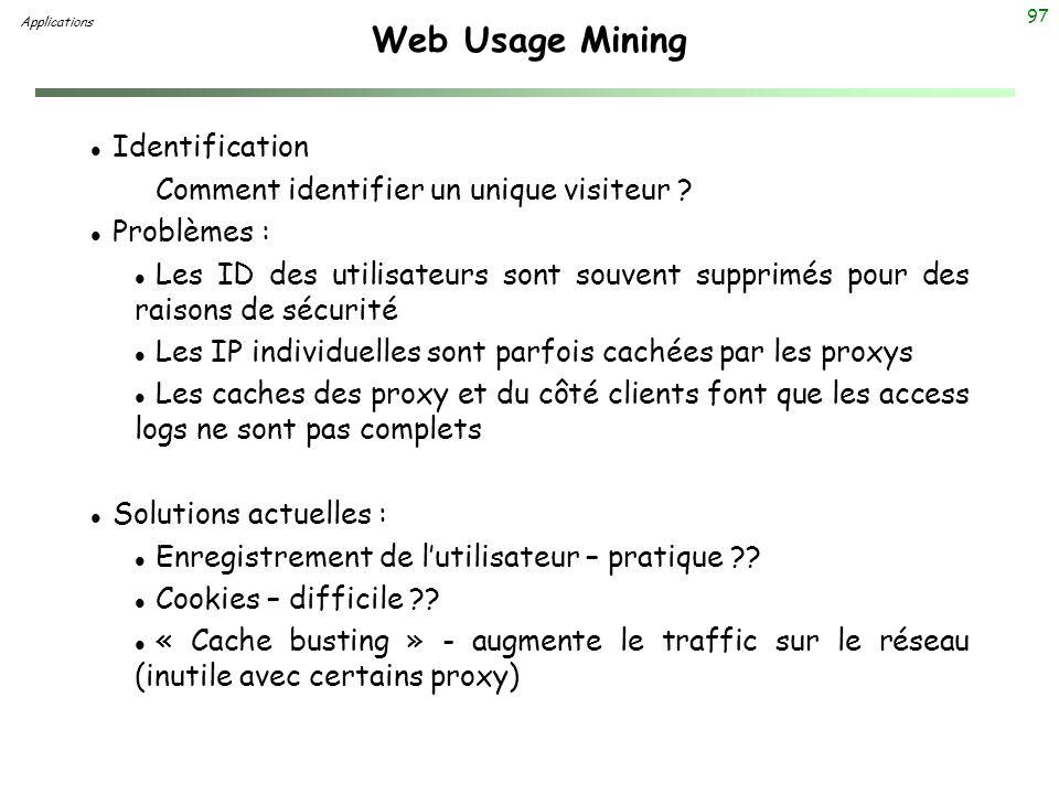 97 Web Usage Mining l Identification Comment identifier un unique visiteur ? l Problèmes : l Les ID des utilisateurs sont souvent supprimés pour des r