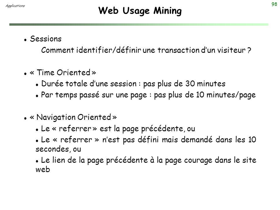 98 Web Usage Mining l Sessions Comment identifier/définir une transaction dun visiteur ? l « Time Oriented » l Durée totale dune session : pas plus de