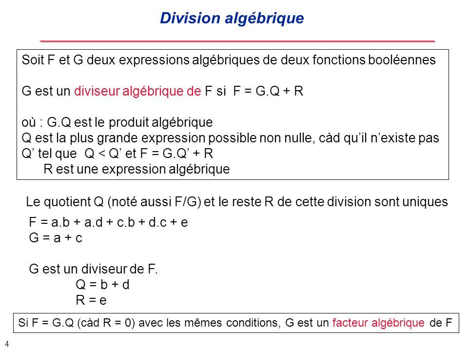 5 Division algébrique vs division booléenne F = a b + b.c + a.c et Q = a + b Division algébrique : F = c (a+ b) + a b Division booléenne : F = (a+ b) (a + c) Plus efficace mais difficile à automatiser