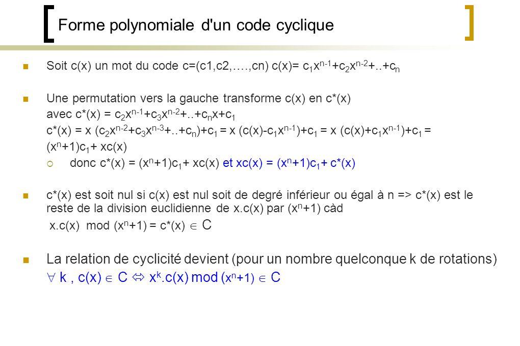 Forme polynomiale d un code cyclique Soit c(x) un mot du code c=(c1,c2,….,cn) c(x)= c 1 x n-1 +c 2 x n-2 +..+c n Une permutation vers la gauche transforme c(x) en c*(x) avec c*(x) = c 2 x n-1 +c 3 x n-2 +..+c n x+c 1 c*(x) = x (c 2 x n-2 +c 3 x n-3 +..+c n )+c 1 = x (c(x)-c 1 x n-1 )+c 1 = x (c(x)+c 1 x n-1 )+c 1 = (x n +1)c 1 + xc(x) donc c*(x) = (x n +1)c 1 + xc(x) et xc(x) = (x n +1)c 1 + c*(x) c*(x) est soit nul si c(x) est nul soit de degré inférieur ou égal à n => c*(x) est le reste de la division euclidienne de x.c(x) par (x n +1) càd x.c(x) mod (x n +1) = c*(x) C La relation de cyclicité devient (pour un nombre quelconque k de rotations) k, c(x) C x k.c(x) mod ( x n +1) C