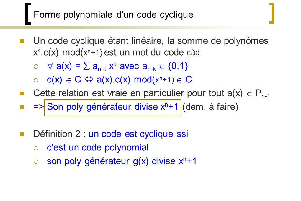 Forme polynomiale d un code cyclique Un code cyclique étant linéaire, la somme de polynômes x k.c(x) mod( x n +1) est un mot du code càd a(x) = a n-k x k avec a n-k {0,1} c(x) C a(x).c(x) mod( x n +1) C Cette relation est vraie en particulier pour tout a(x) P n-1 => Son poly générateur divise x n +1 (dem.