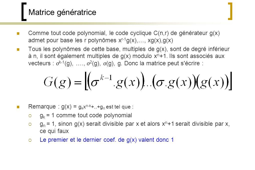 Matrice génératrice Comme tout code polynomial, le code cyclique C(n,r) de générateur g(x) admet pour base les r polynômes x r-1 g(x),…, xg(x),g(x) Tous les polynômes de cette base, multiples de g(x), sont de degré inférieur à n, il sont également multiples de g(x) modulo x n +1.
