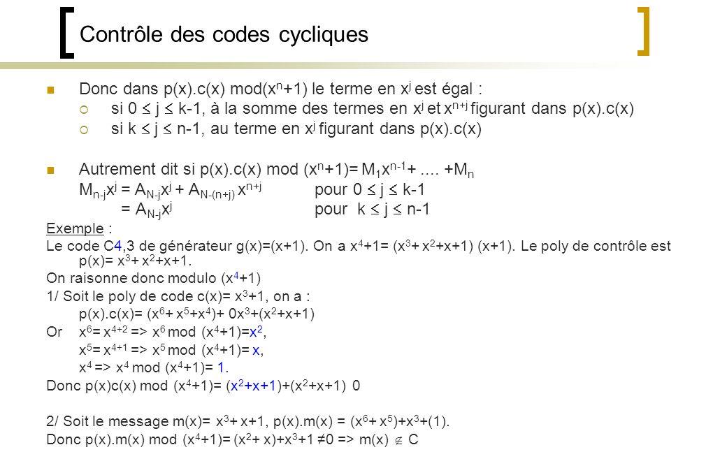Contrôle des codes cycliques Donc dans p(x).c(x) mod(x n +1) le terme en x j est égal : si 0 j k-1, à la somme des termes en x j et x n+j figurant dans p(x).c(x) si k j n-1, au terme en x j figurant dans p(x).c(x) Autrement dit si p(x).c(x) mod (x n +1)= M 1 x n-1 +....