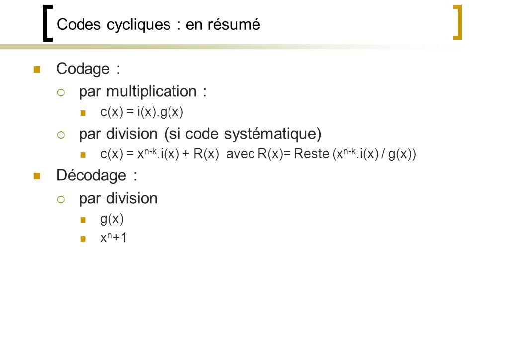 Codes cycliques : en résumé Codage : par multiplication : c(x) = i(x).g(x) par division (si code systématique) c(x) = x n-k.i(x) + R(x) avec R(x)= Reste (x n-k.i(x) / g(x)) Décodage : par division g(x) x n +1