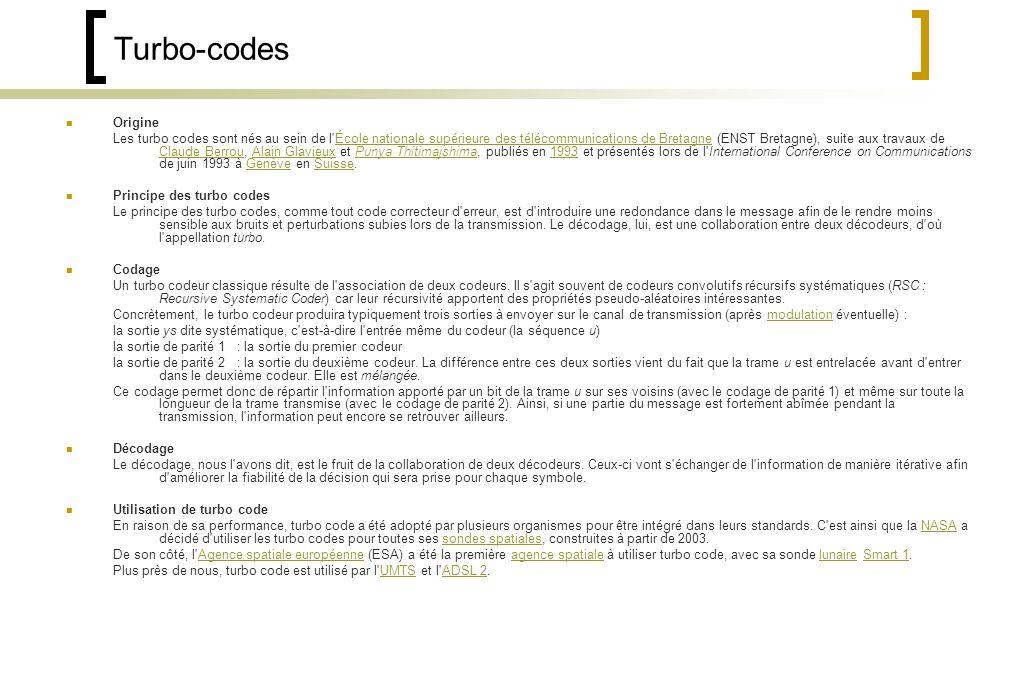 Turbo-codes Origine Les turbo codes sont nés au sein de l École nationale supérieure des télécommunications de Bretagne (ENST Bretagne), suite aux travaux de Claude Berrou, Alain Glavieux et Punya Thitimajshima, publiés en 1993 et présentés lors de l International Conference on Communications de juin 1993 à Genève en Suisse.École nationale supérieure des télécommunications de Bretagne Claude BerrouAlain GlavieuxPunya Thitimajshima1993GenèveSuisse Principe des turbo codes Le principe des turbo codes, comme tout code correcteur d erreur, est d introduire une redondance dans le message afin de le rendre moins sensible aux bruits et perturbations subies lors de la transmission.