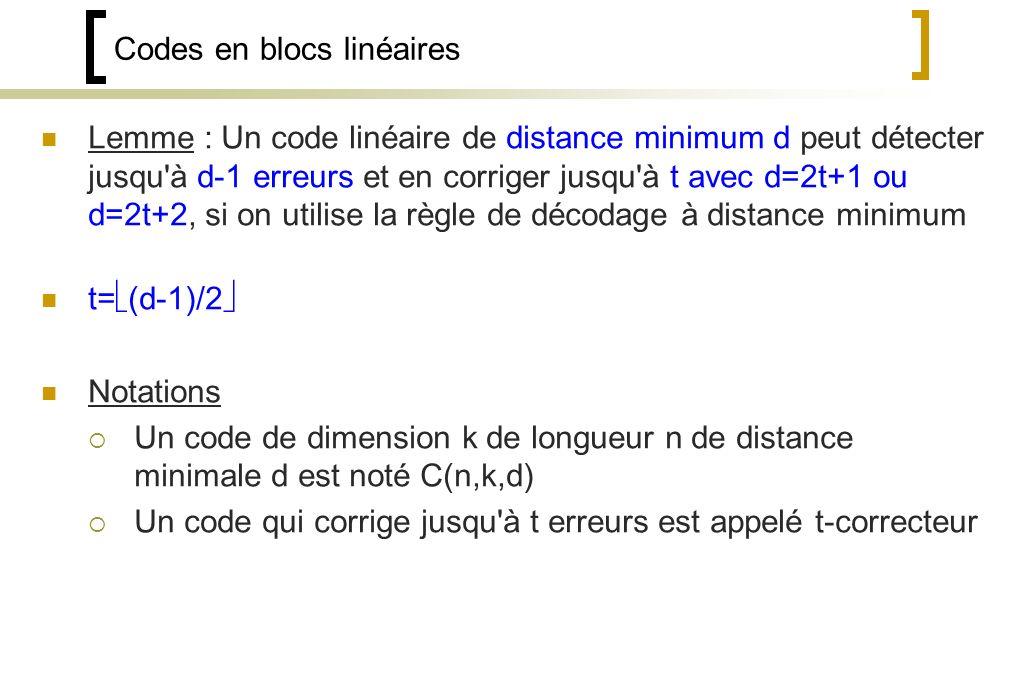 Codes en blocs linéaires Lemme : Un code linéaire de distance minimum d peut détecter jusqu à d-1 erreurs et en corriger jusqu à t avec d=2t+1 ou d=2t+2, si on utilise la règle de décodage à distance minimum t= (d-1)/2 Notations Un code de dimension k de longueur n de distance minimale d est noté C(n,k,d) Un code qui corrige jusqu à t erreurs est appelé t-correcteur