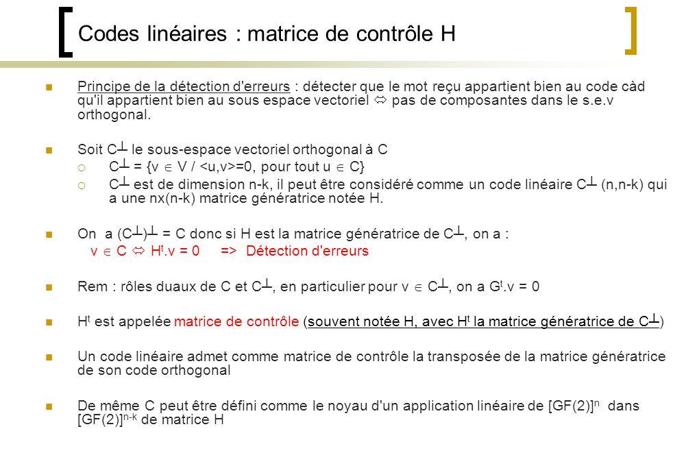 Codes linéaires : matrice de contrôle H Principe de la détection d erreurs : détecter que le mot reçu appartient bien au code càd qu il appartient bien au sous espace vectoriel pas de composantes dans le s.e.v orthogonal.