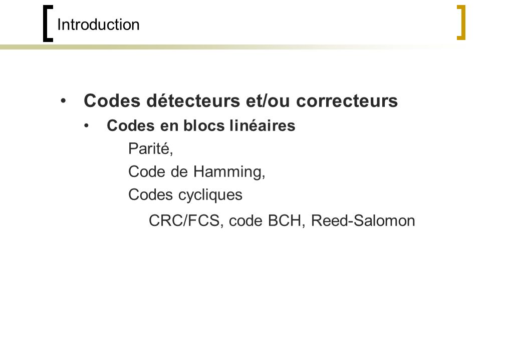 Introduction Codes détecteurs et/ou correcteurs Codes en blocs linéaires Parité, Code de Hamming, Codes cycliques CRC/FCS, code BCH, Reed-Salomon
