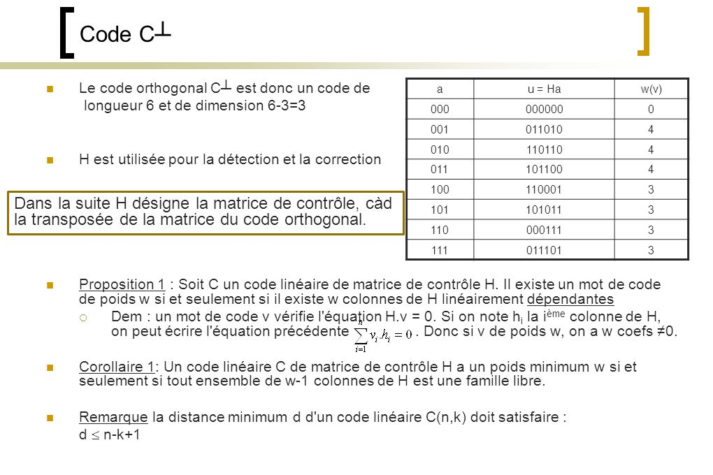 Code C Le code orthogonal C est donc un code de longueur 6 et de dimension 6-3=3 H est utilisée pour la détection et la correction Proposition 1 : Soit C un code linéaire de matrice de contrôle H.