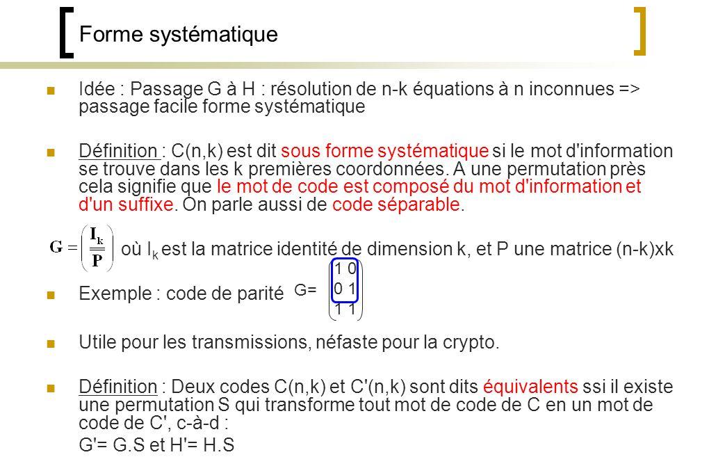 Forme systématique Idée : Passage G à H : résolution de n-k équations à n inconnues => passage facile forme systématique Définition : C(n,k) est dit sous forme systématique si le mot d information se trouve dans les k premières coordonnées.