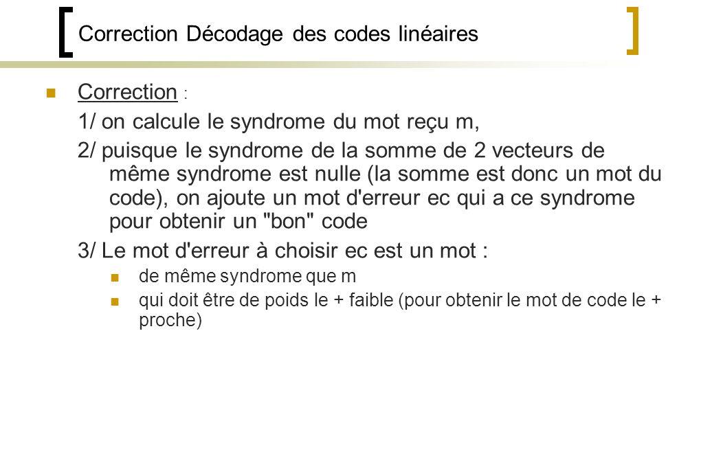 Correction Décodage des codes linéaires Correction : 1/ on calcule le syndrome du mot reçu m, 2/ puisque le syndrome de la somme de 2 vecteurs de même syndrome est nulle (la somme est donc un mot du code), on ajoute un mot d erreur ec qui a ce syndrome pour obtenir un bon code 3/ Le mot d erreur à choisir ec est un mot : de même syndrome que m qui doit être de poids le + faible (pour obtenir le mot de code le + proche)