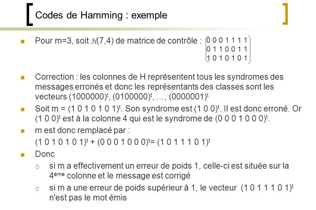 Codes de Hamming : exemple Pour m=3, soit H (7,4) de matrice de contrôle : Correction : les colonnes de H représentent tous les syndromes des messages erronés et donc les représentants des classes sont les vecteurs (1000000) t, (0100000) t, …, (0000001) t Soit m = (1 0 1 0 1 0 1) t.