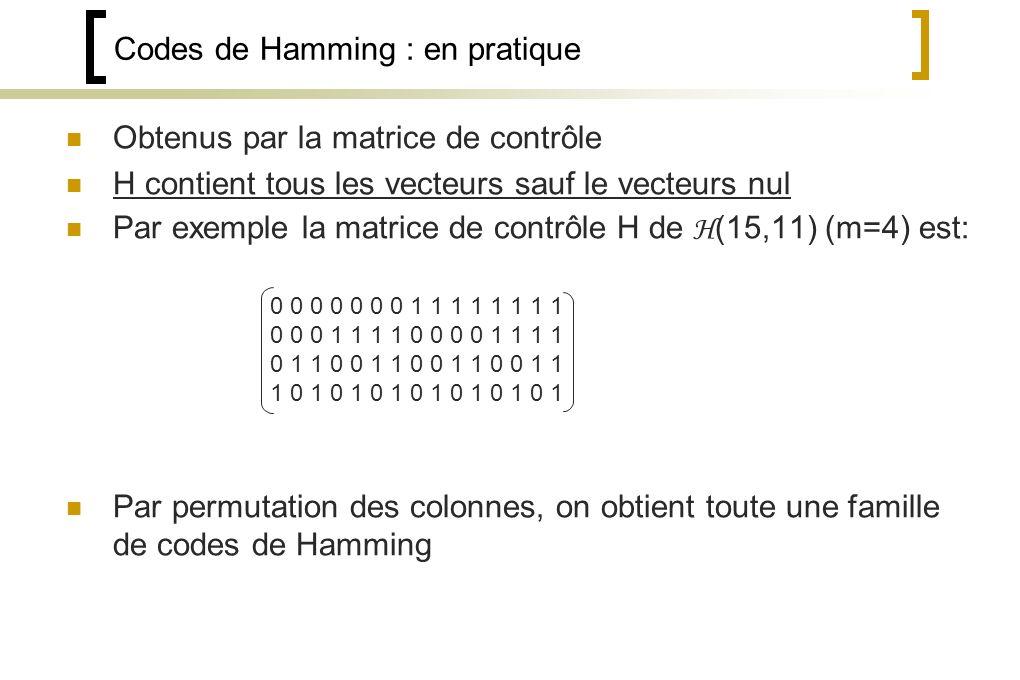 Codes de Hamming : en pratique Obtenus par la matrice de contrôle H contient tous les vecteurs sauf le vecteurs nul Par exemple la matrice de contrôle H de H (15,11) (m=4) est: Par permutation des colonnes, on obtient toute une famille de codes de Hamming 0 0 0 0 0 0 0 1 1 1 1 1 1 1 1 0 0 0 1 1 1 1 0 0 0 0 1 1 1 1 0 1 1 0 0 1 1 0 0 1 1 0 0 1 1 1 0 1 0 1 0 1 0 1 0 1 0 1 0 1