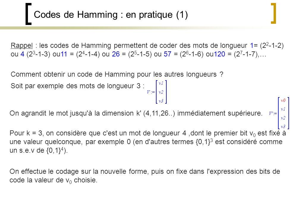 Codes de Hamming : en pratique (1) :=V v1 v2 v3 :=V v1 v2 v3 v0 Rappel : les codes de Hamming permettent de coder des mots de longueur 1= (2 2 -1-2) ou 4 (2 3 -1-3) ou11 = (2 4 -1-4) ou 26 = (2 5 -1-5) ou 57 = (2 6 -1-6) ou120 = (2 7 -1-7),… Comment obtenir un code de Hamming pour les autres longueurs .
