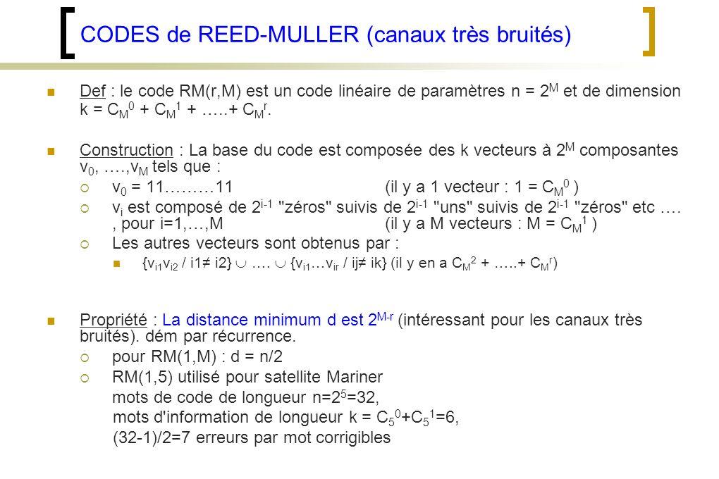 CODES de REED-MULLER (canaux très bruités) Def : le code RM(r,M) est un code linéaire de paramètres n = 2 M et de dimension k = C M 0 + C M 1 + …..+ C M r.