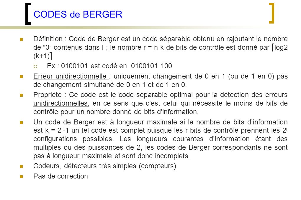 CODES de BERGER Définition : Code de Berger est un code séparable obtenu en rajoutant le nombre de 0 contenus dans I ; le nombre r = n-k de bits de contrôle est donné par log2 (k+1) Ex : 0100101 est codé en 0100101 100 Erreur unidirectionnelle : uniquement changement de 0 en 1 (ou de 1 en 0) pas de changement simultané de 0 en 1 et de 1 en 0.