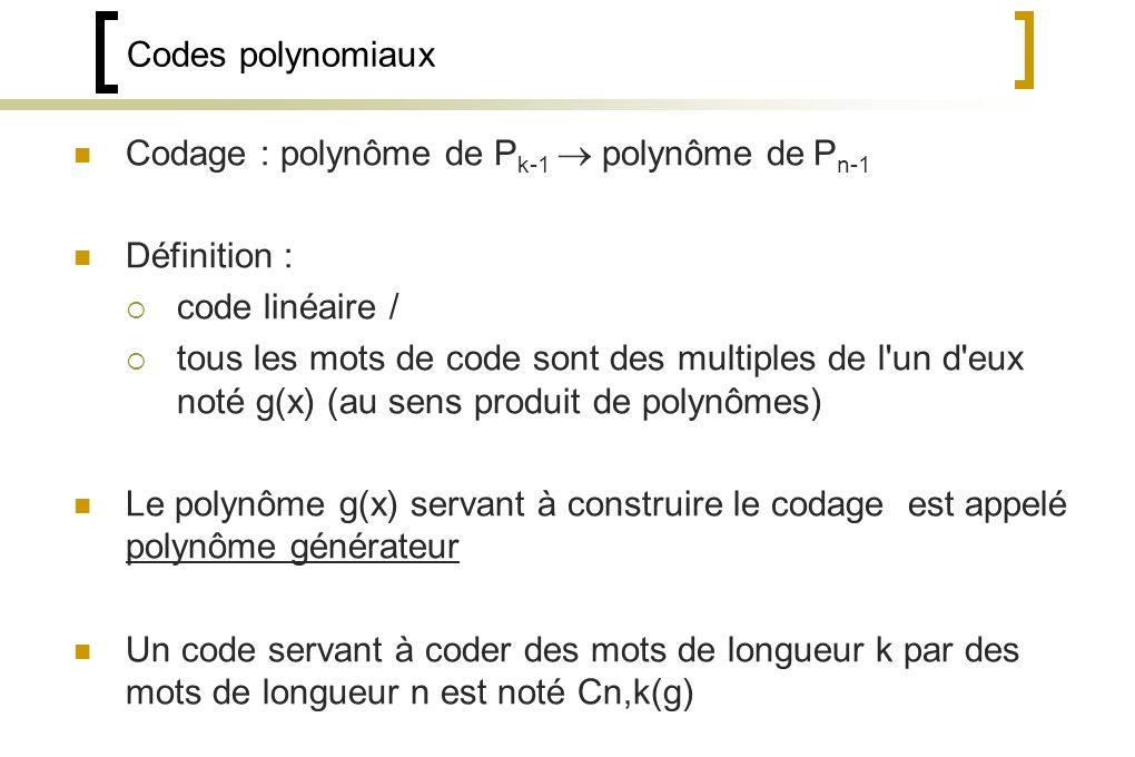 Codes polynomiaux Codage : polynôme de P k-1 polynôme de P n-1 Définition : code linéaire / tous les mots de code sont des multiples de l un d eux noté g(x) (au sens produit de polynômes) Le polynôme g(x) servant à construire le codage est appelé polynôme générateur Un code servant à coder des mots de longueur k par des mots de longueur n est noté Cn,k(g)
