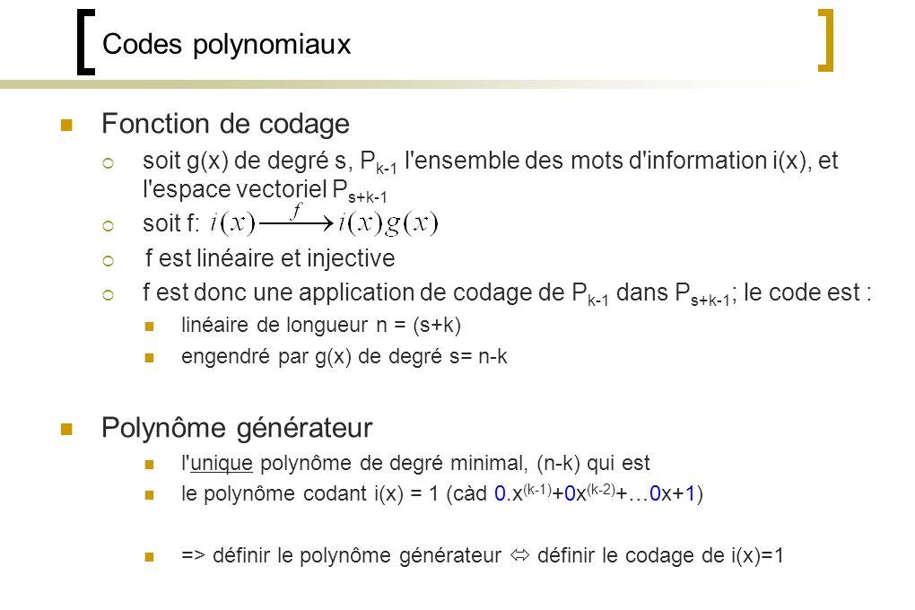 Codes polynomiaux Fonction de codage soit g(x) de degré s, P k-1 l ensemble des mots d information i(x), et l espace vectoriel P s+k-1 soit f: f est linéaire et injective f est donc une application de codage de P k-1 dans P s+k-1 ; le code est : linéaire de longueur n = (s+k) engendré par g(x) de degré s= n-k Polynôme générateur l unique polynôme de degré minimal, (n-k) qui est le polynôme codant i(x) = 1 (càd 0.x (k-1) +0x (k-2) +…0x+1) => définir le polynôme générateur définir le codage de i(x)=1