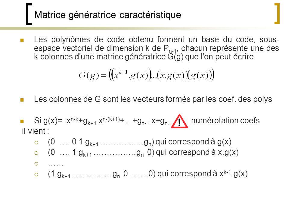 Matrice génératrice caractéristique Les polynômes de code obtenu forment un base du code, sous- espace vectoriel de dimension k de P n-1, chacun représente une des k colonnes d une matrice génératrice G(g) que l on peut écrire Les colonnes de G sont les vecteurs formés par les coef.