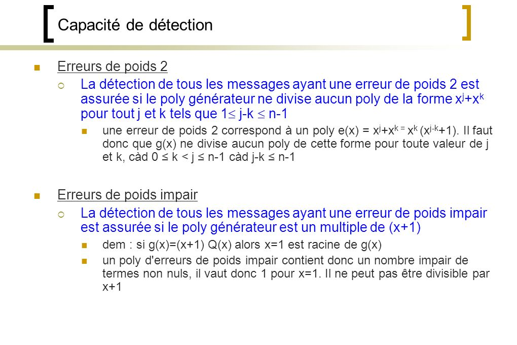 Capacité de détection Erreurs de poids 2 La détection de tous les messages ayant une erreur de poids 2 est assurée si le poly générateur ne divise aucun poly de la forme x j +x k pour tout j et k tels que 1 j-k n-1 une erreur de poids 2 correspond à un poly e(x) = x j +x k = x k (x j-k +1).