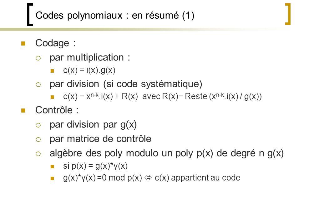 Codes polynomiaux : en résumé (1) Codage : par multiplication : c(x) = i(x).g(x) par division (si code systématique) c(x) = x n-k.i(x) + R(x) avec R(x)= Reste (x n-k.i(x) / g(x)) Contrôle : par division par g(x) par matrice de contrôle algèbre des poly modulo un poly p(x) de degré n g(x) si p(x) = g(x)*γ(x) g(x)*γ(x) =0 mod p(x) c(x) appartient au code